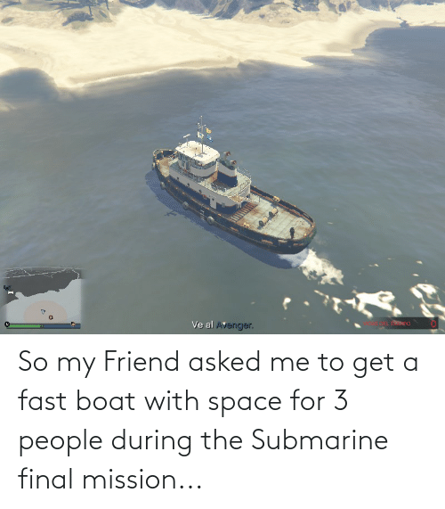 submarine: So my Friend asked me to get a fast boat with space for 3 people during the Submarine final mission...
