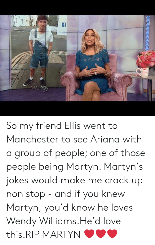 Wendy Williams: So my friend Ellis went to Manchester to see Ariana with a group of people; one of those people being Martyn. Martyn's jokes would make me crack up non stop- and if you knew Martyn, you'd know he loves Wendy Williams.He'd love this.RIP MARTYN❤️❤️❤️