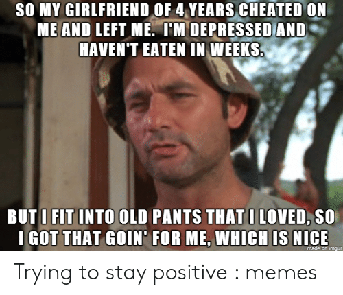 Be Positive Meme: SO MY GIRLFRIEND OF 4 YEARS CHEATED ON  MEAND LEFT ME. IM DEPRESSEDAND  HAVEN'T EATEN IN WEEKS  BUTU FLT INTO OLD PANTS THAT I LOVED, SO  I GOT THAT GOIN FOR ME, WHICH IS NICE  made on imqur Trying to stay positive : memes