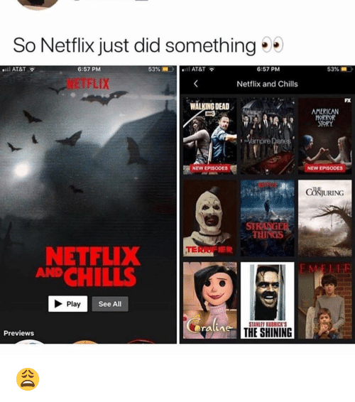 Walking Dead: So Netflix just did something  AT&T  6:57 PM  53%  AT&T  6:57 PM  53% =  NETFLIX  Netflix and Chills  FX  WALKING DEAD  AMERICAN  HOR  STORY  Vampire Diane  NEW EPISODES  NEW EPISODES  CONJURING  STE  THINGS  TERR  NETFLIX  ANDCHILLS  Play  See All  STANLEY KUBRICKS  ratime  THE SHINING  Previews 😩