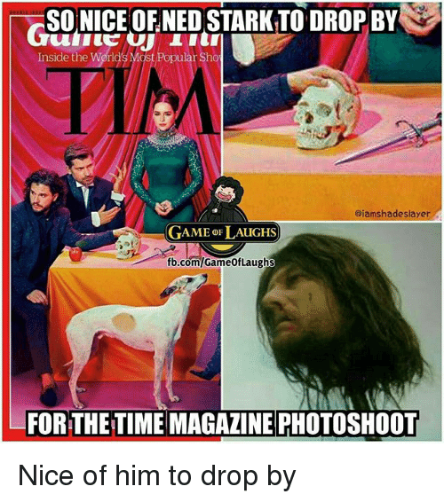 time magazine: SO NICE OFNED STARK TO DROP BY  Inside the World's Most Popular Sho  aiamshadeslayer  GAME oF LAUGHS  fb.com/GameofLaughs  FOR THE TIME MAGAZINE PHOTOSHOOT Nice of him to drop by