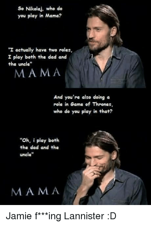 "Jami: So Nikolaj, who do  you play in Mama?  ""I actually have two rolas,  I play both the dad and  the uncle""  MAMA  And you're also doing a  role in Game of Thrones,  who do you play in that?  ""Oh, i play both.  the dad and the  uncle""  M A M A Jamie f***ing Lannister :D"