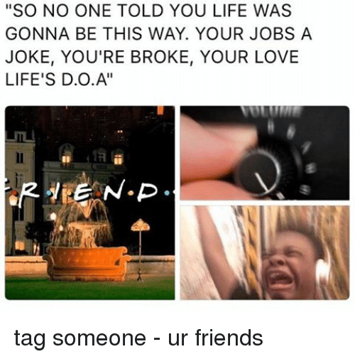 """D O A: """"SO NO ONE TOLD YOU LIFE WAS  GONNA BE THIS WAY. YOUR JOBS A  JOKE, YOU'RE BROKE, YOUR LOVE  LIFE'S D.O.A'' tag someone - ur friends"""