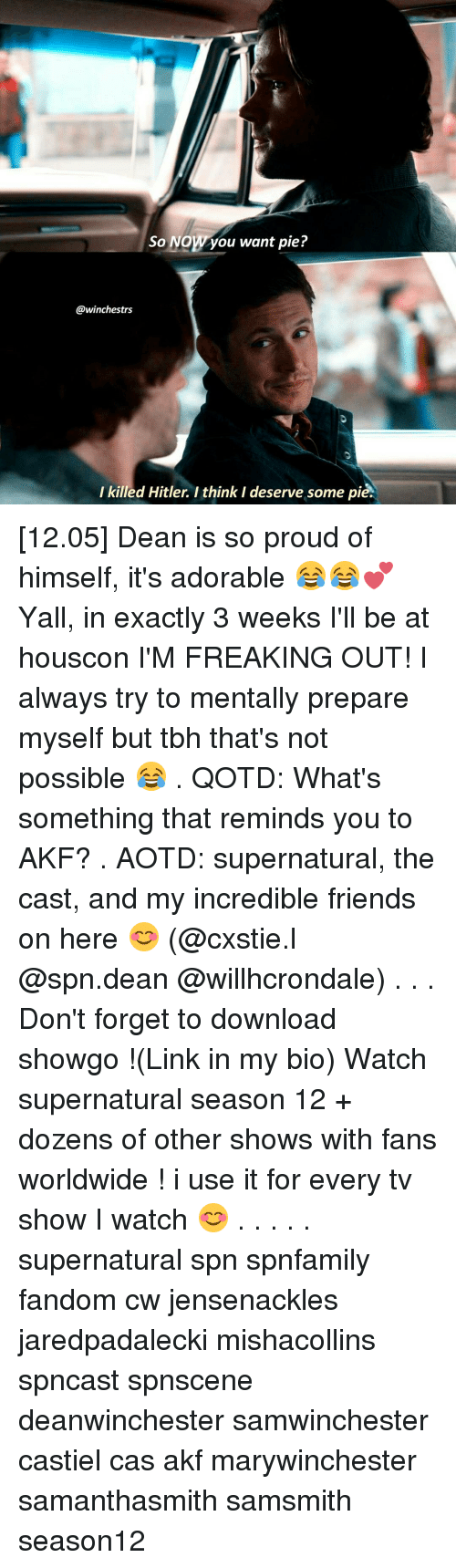 Memes, Tbh, and TV Shows: So NOW ou want pie?  @winchestrs  killed Hitler. I think I deserve some pi  l [12.05] Dean is so proud of himself, it's adorable 😂😂💕 Yall, in exactly 3 weeks I'll be at houscon I'M FREAKING OUT! I always try to mentally prepare myself but tbh that's not possible 😂 . QOTD: What's something that reminds you to AKF? . AOTD: supernatural, the cast, and my incredible friends on here 😊 (@cxstie.l @spn.dean @willhcrondale) . . . Don't forget to download showgo !(Link in my bio) Watch supernatural season 12 + dozens of other shows with fans worldwide !♡♡ i use it for every tv show I watch 😊 . . . . . supernatural spn spnfamily fandom cw jensenackles jaredpadalecki mishacollins spncast spnscene deanwinchester samwinchester castiel cas akf marywinchester samanthasmith samsmith season12