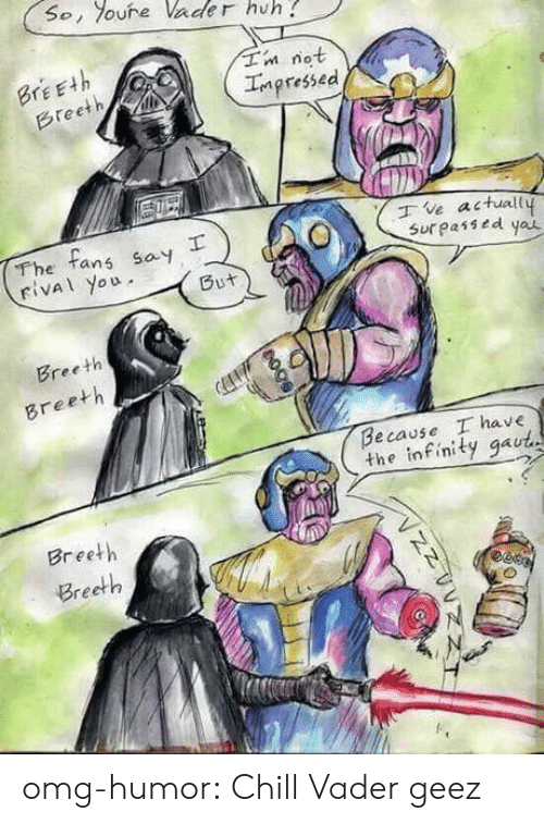 not impressed: So, oure Vader huh  Tn not  Impressed  BrEEth  Breeth  The tans say  rival you  ve actuall  Sur passed yau  But  Breeth  Breeth  Because I have  the infinity gaut  Breeth  Breeth  гее omg-humor:  Chill Vader geez