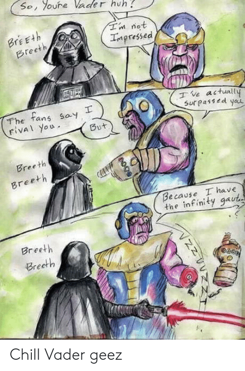 not impressed: So, oure Vader huh  Tn not  Impressed  BrEEth  Breeth  The tans say  rival you  ve actuall  Sur passed yau  But  Breeth  Breeth  Because I have  the infinity gaut  Breeth  Breeth  гее Chill Vader geez