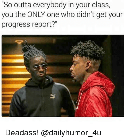 "Memes, Progressive, and Deadass: ""So outta everybody in your class,  you the ONLY one who didn't get your  progress report?"" Deadass! @dailyhumor_4u"