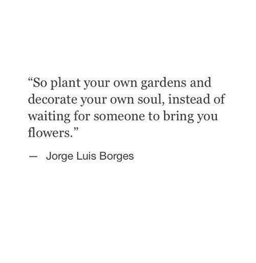 """Waiting For Someone: So plant your own gardens and  decorate your own soul, instead of  waiting for someone to bring you  flowers.""""  03  Jorge Luis Borges"""