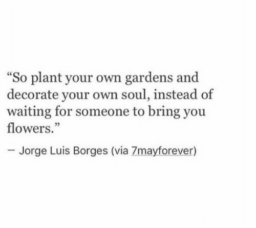 """Waiting For Someone: So plant your own gardens and  decorate your own soul, instead of  waiting for someone to bring you  flowers.""""  ce  05  Jorge Luis Borges (via 7mayforever)"""