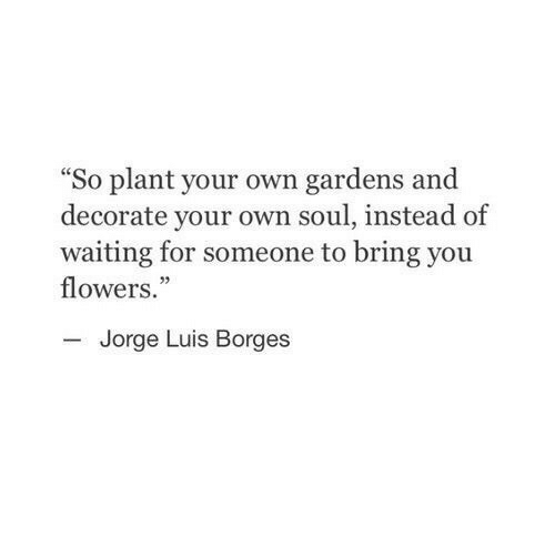 """Waiting For Someone: """"So plant your own gardens and  decorate your own soul, instead of  waiting for someone to bring you  flowers.""""  03  Jorge Luis Borges"""