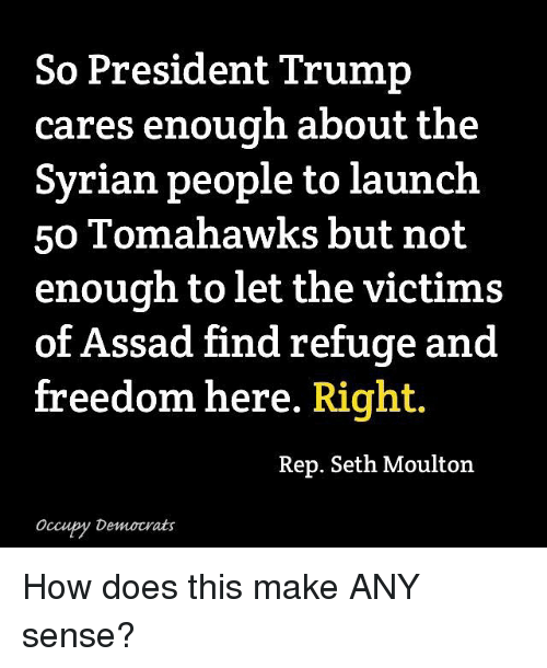 repping: So President Trump  cares enough about the  Syrian people to launch  50 Tomahawks but not  enough to let the victims  of Assad find refuge and  free  dom here. Right.  Rep. Seth Moulton  Occupy Democrats How does this make ANY sense?