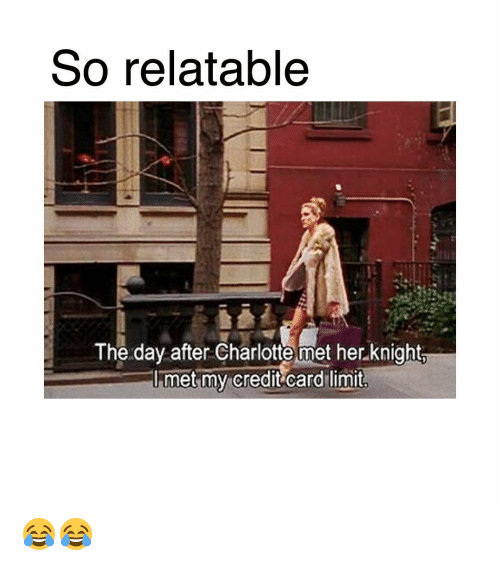 Memes, Charlotte, and Relatable: So relatable  The day after Charlotte met her knight.  I met my credit card limit 😂😂