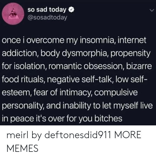 low self esteem: so sad today  @sosadtoday  once i overcome my insomnia, internet  addiction, body dysmorphia, propensity  for isolation, romantic obsession, bizarre  food rituals, negative self-talk, low self-  esteem, fear of intimacy, compulsive  personality, and inability to let myself live  in peace it's over for you bitches meirl by deftonesdid911 MORE MEMES
