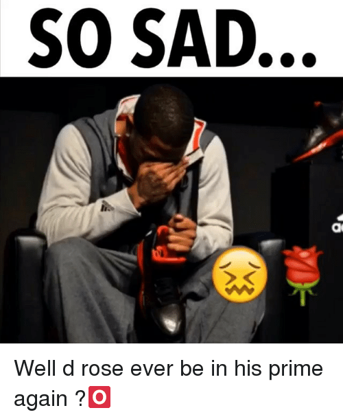 d rose: SO SAD. Well d rose ever be in his prime again ?🅾️
