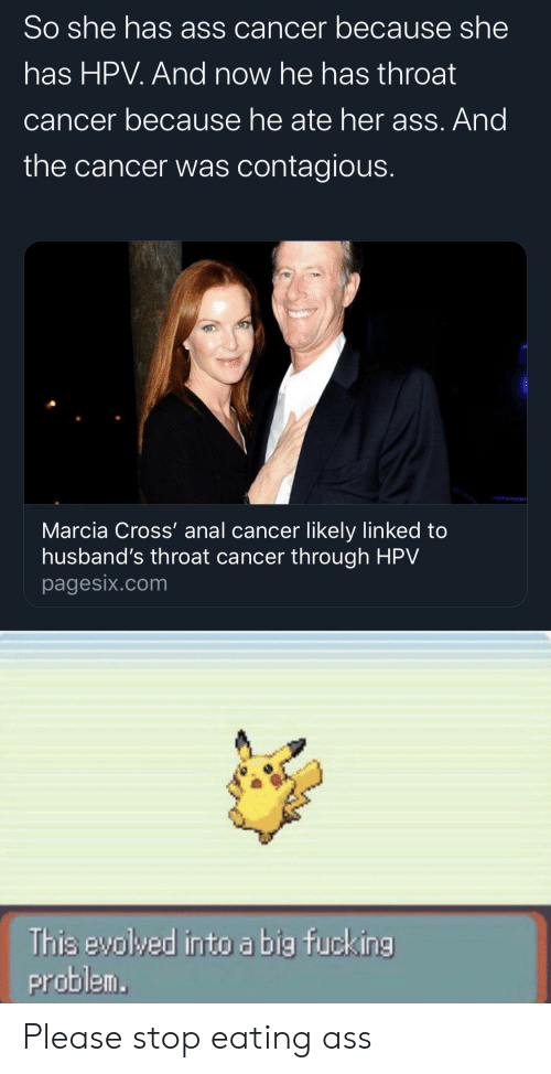 throat cancer: So she has ass cancer because she  has HPV. And now he has throat  cancer because he ate her ass. And  the cancer was contagious.  Marcia Cross' anal cancer likely linked to  husband's throat cancer through HPV  pagesix.com  This evolved into a big fucking  problem. Please stop eating ass