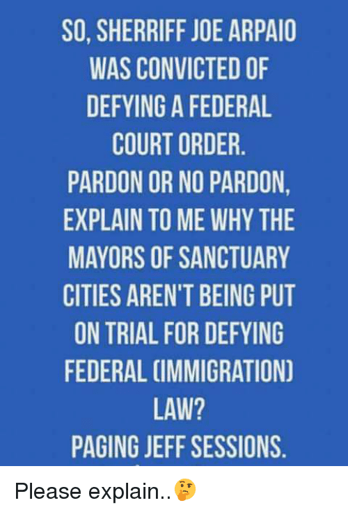jeff sessions: SO, SHERRIFF JOE ARPAIO  WAS CONVICTED OF  DEFYING A FEDERAL  COURT ORDER  PARDON OR NO PARDON  EXPLAIN TO ME WHY THE  MAYORS OF SANCTUARY  CITIES AREN'T BEING PUT  ON TRIAL FOR DEFYING  FEDERAL CIMMIGRATION  LAW?  PAGING JEFF SESSIONS. Please explain..🤔