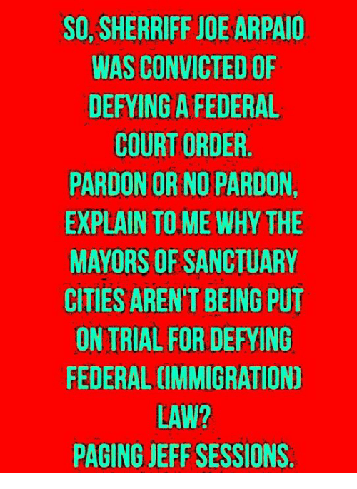 Memes, Convicted, and 🤖: SO, SHERRIFF JOE ARPAIO  WAS CONVICTED OF  DEFYING A FEDERAL  COURT ORDER.  PARDON OR NO PARDON,  EXPLAIN TO ME WHY THE  MAYORS OF SANCTUARY  CITIES AREN'T BEING PUT  ON TRIAL FOR DEFYING  FEDERAL CIMMIGRATION)  LAW?  PAGING JEFF SESSIONS