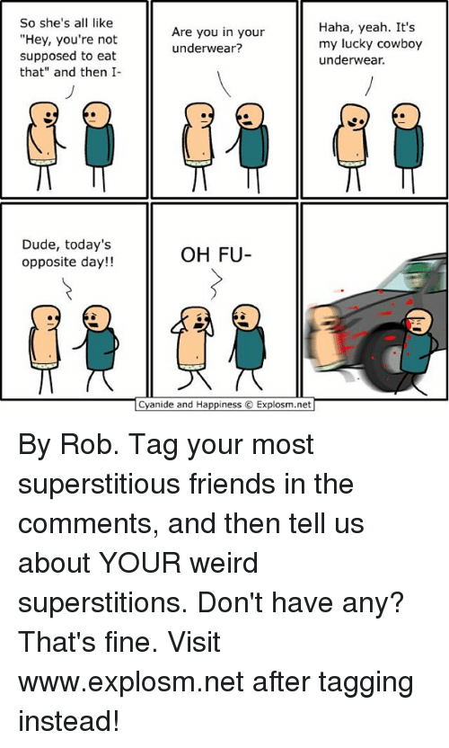 """opposite day: So she's a  like  """"Hey, you're not  supposed to eat  that"""" and then I-  Dude, today's  opposite day!!  Haha, yeah. It's  Are you in your  my lucky cowboy  underwear?  underwear.  OH FU  Cyanide and Happiness  Explosm.net By Rob. Tag your most superstitious friends in the comments, and then tell us about YOUR weird superstitions. Don't have any? That's fine. Visit www.explosm.net after tagging instead!"""