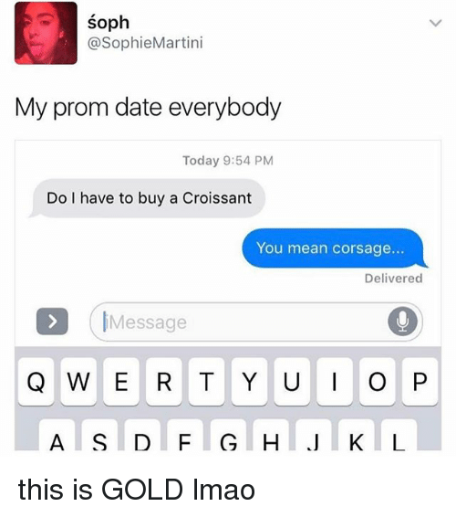 Lmao, Memes, and Date: SO  @Sophie Martini  My prom date everybody  Today 9:54 PM  Do I have to buy a Croissant  You mean corsage...  Delivered  Message  Q W E R T Y U P this is GOLD lmao