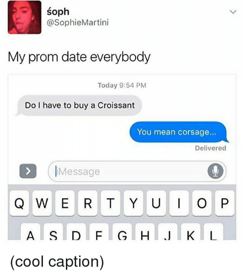 Memes, Cool, and Date: SO  @Sophie Martini  My prom date everybody  Today 9:54 PM  Do I have to buy a Croissant  You mean corsage...  Delivered  Message  Q W E R T Y U I O P  A S D F G H (cool caption)