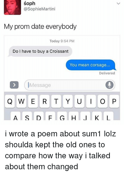 Memes, Date, and Mean: SO  @SophieMartini  My prom date everybody  Today 9:54 PM  Do I have to buy a Croissant  You mean corsage...  Delivered  Message  Q W E R T Y U P  J K L i wrote a poem about sum1 lolz shoulda kept the old ones to compare how the way i talked about them changed