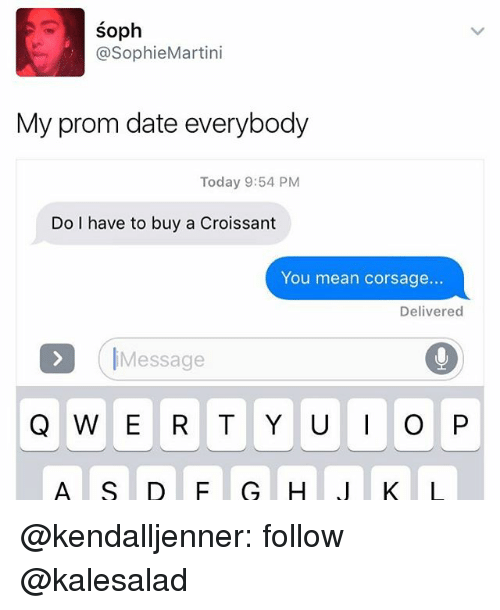 Memes, Date, and Mean: SO  @SophieMartini  My prom date everybody  Today 9:54 PM  Do I have to buy a Croissant  You mean corsage...  Delivered  >D Message  Q W E R T Y U I O P  A S D F G H  J K L @kendalljenner: follow @kalesalad