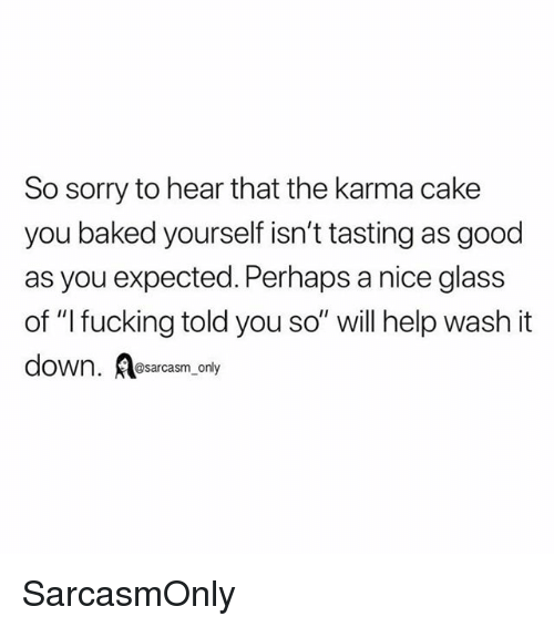 "Baked, Fucking, and Funny: So sorry to hear that the karma cake  you baked yourself isn't tasting as good  as you expected. Perhaps a nice glass  of ""l fucking told you so"" will help wash it  down. esarcasm only SarcasmOnly"