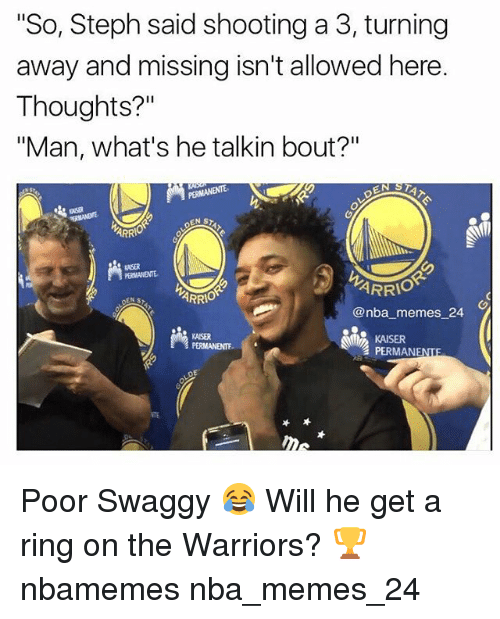 "Memes, Nba, and Kaiser: ""So, Steph said shooting a 3, turning  away and missing isn't allowed here.  Thoughts?""  ""Man, what's he talkin bout?""  ASR  ARR  KNSER  ARRIO  ARR  @nba memes 24  KAISER  PERMANENTE  KAISER  PERMANENTE  TE Poor Swaggy 😂 Will he get a ring on the Warriors? 🏆 nbamemes nba_memes_24"