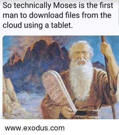 Exodus: So technically Moses is the first  man to download files from the  cloud using a tablet. www.exodus.com