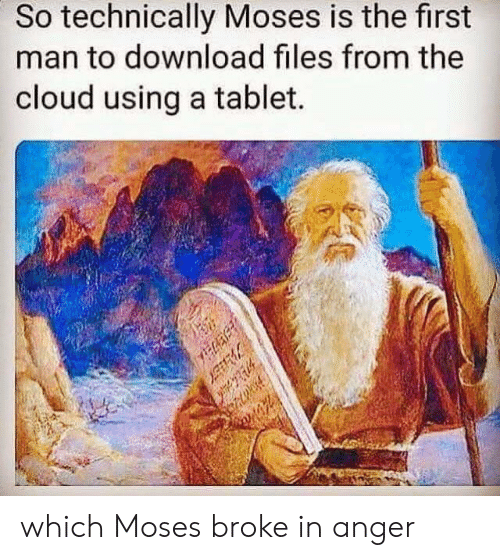 Tablet: So technically Moses is the first  man to download files from the  cloud using a tablet.  which Moses broke in anger
