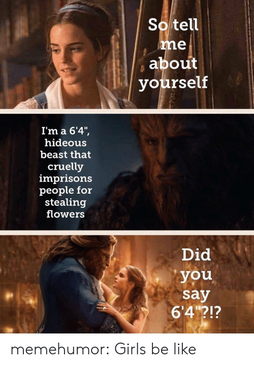 """Flowers: So tell  me  about  yourself  I'm a 6'4"""",  hideous  beast that  cruelly  imprisons  people for  stealing  flowers  Did  you  say  6'4?!? memehumor:  Girls be like"""