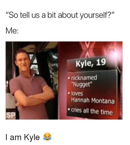 "Hannah Montana, Montana, and Time: ""So tell us a bit about yourself?""  Me:  Kyle, 19  nicknamed  Nugget  loves  Hannah Montana  cries all the time  SP I am Kyle 😂"