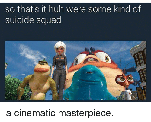 Huh, Memes, and Squad: so that's it huh were some kind of  suicide squad a cinematic masterpiece.