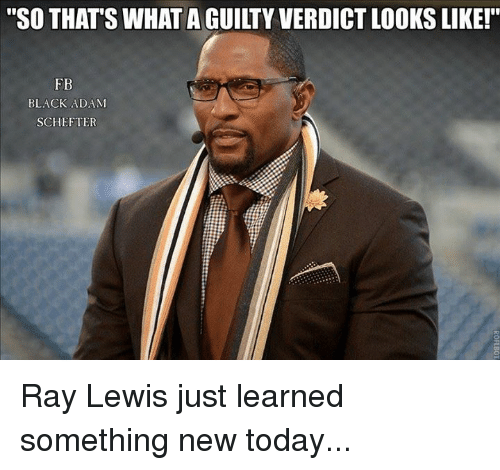 """Ray Lewis: """"SO THATS WHAT AGUILTY VERDICTLOOKS LIKE!""""  FB  BLACK ADAM  SCHEFTER Ray Lewis just learned something new today..."""