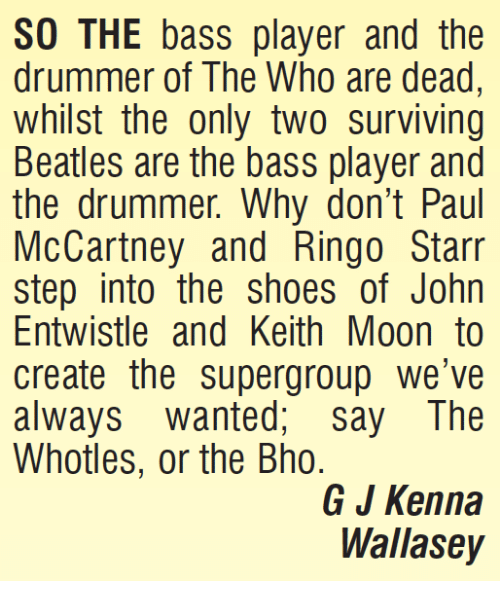 Paul McCartney: SO THE bass player and the  drummer of The Who are dead  whilst the only two surviving  Beatles are the bass player and  the drummer. Why don't Paul  McCartney and Ringo Starr  step into the shoes of John  Entwistle and Keith Moon to  create the supergroup we've  always wanted, say The  Whotles, or the Bho.  G J Kenna  Wallasey
