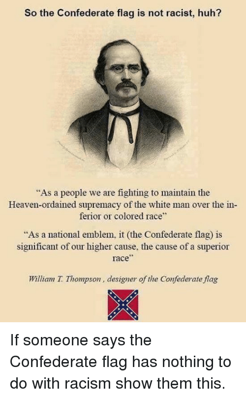 "Confederate Flag, Heaven, and Huh: So the Confederate flag is not racist, huh?  ""As a people we are fighting to maintain the  Heaven-ordained supremacy of the white man over the in  ferior or colored race""  As a national emblem, it (the Confederate flag) is  significant of our higher cause, the cause of a superior  race  William T. Thompson, designer of the Confederate flag If someone says the Confederate flag has nothing to do with racism show them this."