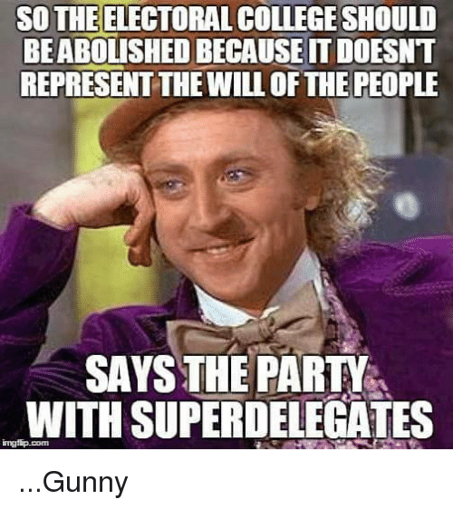 College, Memes, and 🤖: SO THE ELECTORAL COLLEGE SHOULD  BEABOLISHEDBECAUSEITDOESNT  REPRESENT THEWILL OF THE PEOPLE  SAYS THE PARTY  WITH SUPERDELEGATES ...Gunny