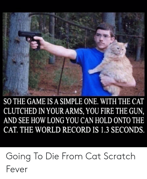 Scratch: SO THE GAME IS A SIMPLE ONE. WITH THE CAT  CLUTCHED IN YOUR ARMS, YOU FIRE THE GUN,  AND SEE HOW LONG YOU CAN HOLD ONTO THE  CAT. THE WORLD RECORD IS 1.3 SECONDS. Going To Die From Cat Scratch Fever