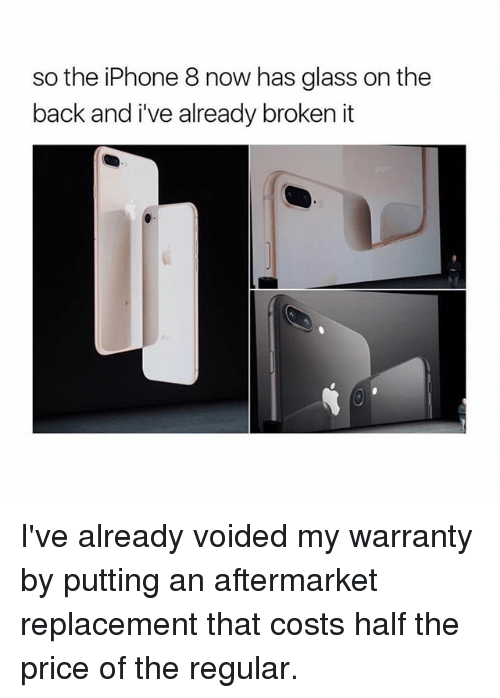 Iphone, Memes, and Back: so the iPhone 8 now has glass on the  back and i've already broken it I've already voided my warranty by putting an aftermarket replacement that costs half the price of the regular.