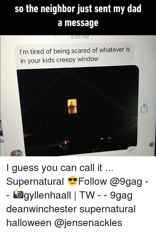 9gag, Creepy, and Dad: so the neighbor just sent my dad  a message  8:06 PM  I'm tired of being scared of whatever is  in your kids creepy window  Th I guess you can call it ... Supernatural 😎Follow @9gag - - 📸gyllenhaall | TW - - 9gag deanwinchester supernatural halloween @jensenackles
