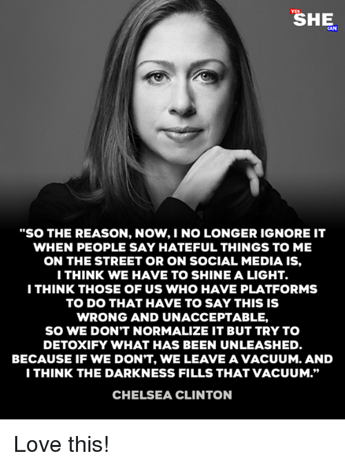 """Chelsea Clinton: """"SO THE REASON, NOW,I NO LONGER IGNORE IT  WHEN PEOPLE SAY HATEFUL THINGS TO ME  ON THE STREET OR ON SOCIAL MEDIA IS,  ITHINK WE HAVE TO SHINE A LIGHT.  I THINK THOSE OF US WHO HAVE PLATFORMS  TO DO THAT HAVE TO SAY THIS IS  WRONG AND UNACCEPTABLE,  SO WE DON'T NORMALIZE IT BUT TRY TO  DETOXIFY WHAT HAS BEEN UNLEASHED  BECAUSE IF WE DON'T, WE LEAVE A VACUUM. AND  I THINK THE DARKNESS FILLS THAT VACUUM.""""  CHELSEA CLINTON Love this!"""