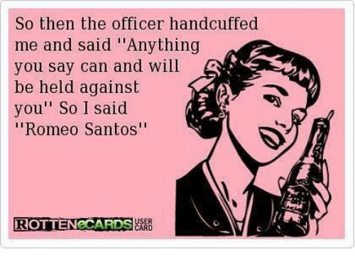 """romeo santos: So then the officer handcuffed  me and said """"Anything  you say can and will  be held against  you"""" So 1 said  """"Romeo Santos""""  ROTTENeCARDS"""