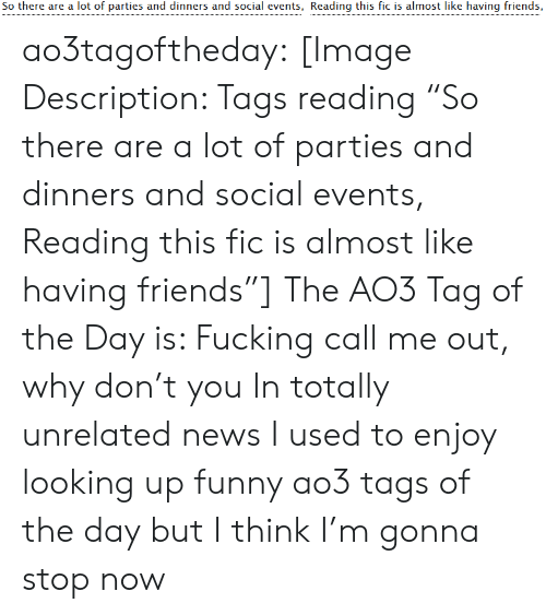 """events: So there are a lot of parties and dinners and social events, Reading this fic is almost like having friends, ao3tagoftheday:  [Image Description: Tags reading """"So there are a lot of parties and dinners and social events, Reading this fic is almost like having friends""""]  The AO3 Tag of the Day is: Fucking call me out, why don't you   In totally unrelated news I used to enjoy looking up funny ao3 tags of the day but I think I'm gonna stop now"""