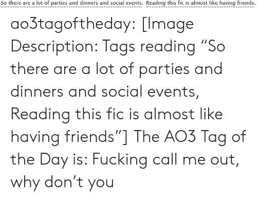 """events: So there are a lot of parties and dinners and social events, Reading this fic is almost like having friends, ao3tagoftheday:  [Image Description: Tags reading """"So there are a lot of parties and dinners and social events, Reading this fic is almost like having friends""""]  The AO3 Tag of the Day is: Fucking call me out, why don't you"""