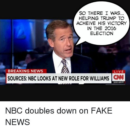 Fake, Memes, and Breaking News: SO THERE I WAS  HELPING TRUMP TO  ACHEIVE HIS VICTORY  IN THE 2016  ELECTION  BREAKING NEWS  LIVE  SOURCES: NBCLOOKS AT NEW ROLE FOR WILLIAMS 8:00 AM PT NBC doubles down on FAKE NEWS