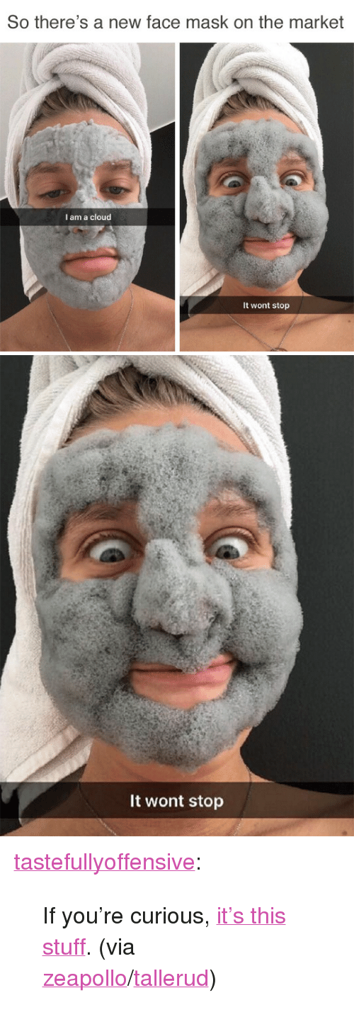 """youre: So there's a new face mask on the market  I am a cloud  It wont stop   It wont stop <p><a href=""""http://tumblr.tastefullyoffensive.com/post/161026594733/if-youre-curious-its-this-stuff-via"""" class=""""tumblr_blog"""" target=""""_blank"""">tastefullyoffensive</a>:</p><blockquote><p>If you're curious,<a href=""""https://www.amazon.com/Elizavecca-Milky-Piggy-Carbonated-Bubble/dp/B00MWI2IS0"""" target=""""_blank"""">it's this stuff</a>. (via <a href=""""https://www.reddit.com/user/ZeApollo"""" target=""""_blank"""">zeapollo</a>/<a href=""""https://www.instagram.com/p/BUc9_Q8Bh8m/?taken-by=tallerud"""" title="""""""" target=""""_blank"""">tallerud</a>)</p></blockquote>"""