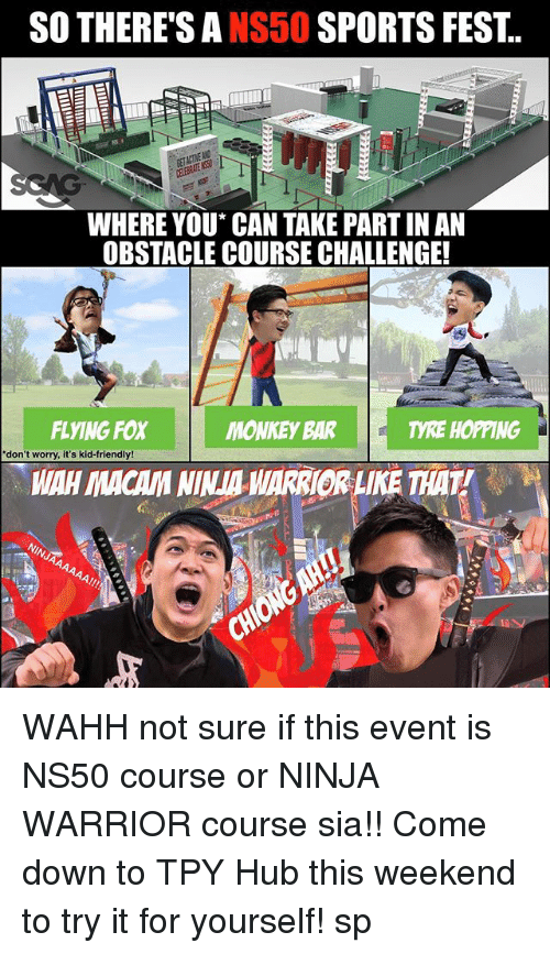 Memes, Sports, and Link: SO THERE'S ANS50 SPORTS FEST.  WHERE YOU* CAN TAKE PART IN AN  OBSTACLE COURSE CHALLENGE!  FLYING FOX  MONKEY BAR  TYRE HOPPING  don't worry, it's kid-friendly!  WAH MACAM NINA ARRIOR LIKE THAT! WAHH not sure if this event <link in bio> is NS50 course or NINJA WARRIOR course sia!! Come down to TPY Hub this weekend to try it for yourself! sp