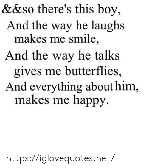Talks: &&so there's this boy,  And the way he laughs  makes me smile,  And the way he talks  gives me butterflies,  And everything about him,  makes me happy https://iglovequotes.net/