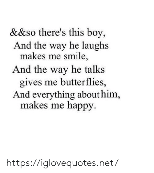 Talks: &&so there's this boy,  And the way he laughs  makes me smile,  And the way he talks  gives me butterflies,  And everything about him,  makes me happy. https://iglovequotes.net/