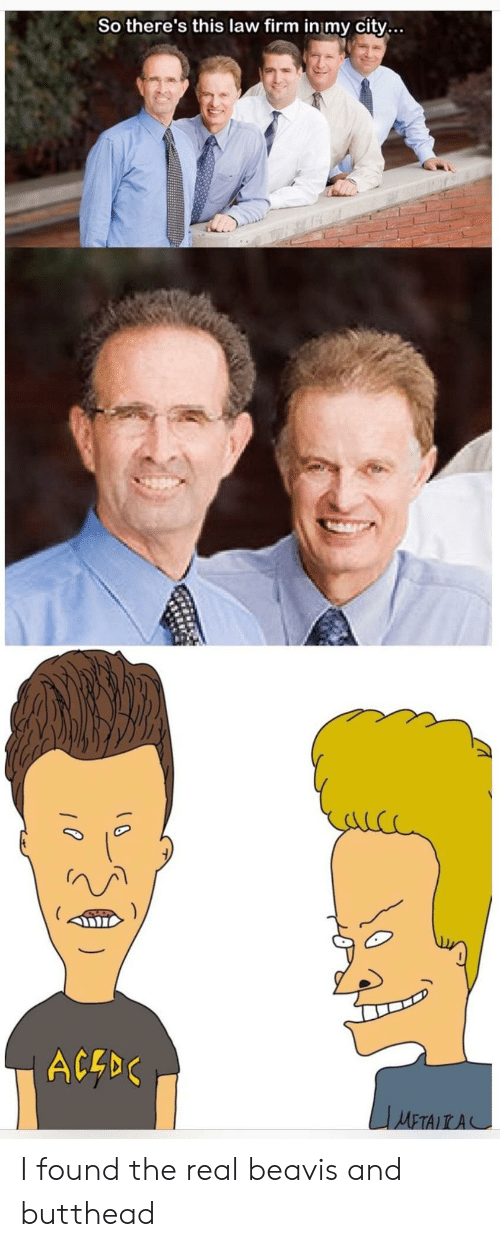beavis: So there's this law firm in my city...  ACE I found the real beavis and butthead